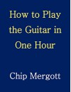 How to Play the Guitar in One Hour - Chip Mergott, Chip Mergott, Victoria Davis