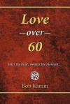 Love Over 60: Later the Hour, Sweeter the Moment... - Bob Kamm