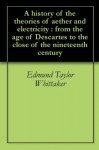 A history of the theories of aether and electricity : from the age of Descartes to the close of the nineteenth century - Edmund Taylor Whittaker
