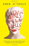 Girls Will Be Girls: Dressing Up, Playing Parts and Daring to Act Differently - Emer O'Toole