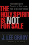 The Holy Spirit is Not for Sale: Rekindling the Power of God in an Age of Compromise - J. Lee Grady
