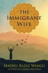The Immigrant Wife: Her Spiritual Journey - Madhu Bazaz Wangu