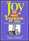 Joy of Not Knowing It All: Profiting from Creativity at Work or Play - Ernie J. Zelinski