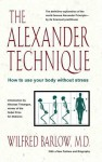 The Alexander Technique: How to Use Your Body without Stress - Wilfred Barlow
