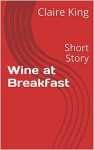 Wine at Breakfast: Short Story - Claire King