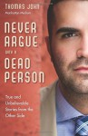 Never Argue with a Dead Person: True and Unbelievable Stories from the Other Side - Thomas John