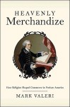 Heavenly Merchandize: How Religion Shaped Commerce in Puritan America - Mark Valeri