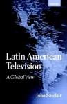 Latin American Television: A Global View - John Sinclair