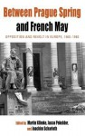 Between Prague Spring and French May: Opposition and Revolt in Europe, 1960-1980 - Martin Klimke, Jacco Pekelder, Joachim Scharloth