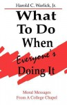 What to Do When, Everyone's Doing It: Moral Messages from a College Chapel - Harold C. Warlick Jr.