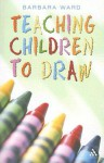 Teaching Children to Draw - Barbara Ward
