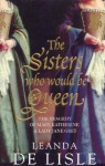 The Sisters Who Would be Queen: The Tragedy of Katherine, Mary and Lady Jane Grey - Leanda de Lisle