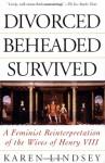 Divorced, Beheaded, Survived: A Feminist Reinterpretation Of The Wives Of Henry Viii - Karen Lindsey