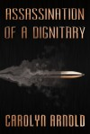 Assassination of a Dignitary - Carolyn Arnold