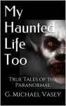 My Haunted Life Too: Scary True Ghost Stories (True Paranormal Stories Book 2) - G. Michael Vasey