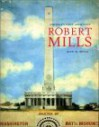 Robert Mills: America's First Architect - John Bryan, Jan Cigliano, Heather Ewing, Robert Lautman, Sara E . Stemen