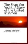 The Shan Van Vocht: The Story of the United Irishmen - James Murphy