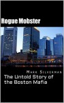 Rogue Mobster: The Untold Story of the Boston Mafia - Mark Silverman, scott deitche