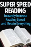 Super Speed Reading: Instantly Increase Reading Speed & Retain Everything - Scott Robinson