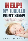 HELP! My Toddler Won't Sleep!: The Gentle Fix for Toddlers Who Just Won't Sleep - Paul Miller