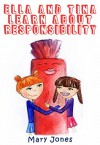 Ella and Tina Learn about Responsibility: The Easy Way To Teach Your Child Important Life Lesson About Resposibility - Mary Jones