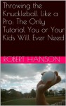 Throwing the Knuckleball Like a Pro: The Only Tutorial You or Your Kids Will Ever Need - Robert Hanson