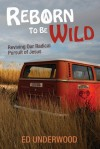 Reborn to Be Wild: Reviving Our Radical Pursuit of Jesus - Ed Underwood