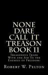 None Dare Call IIt Treason Book 11: Treasonour Trade With and Aid To the Enemies of Freedom! (None Dare Call It Treason) - Robert W. Pelton