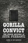 Gorilla Convict: The Prison Writings of Seth Ferranti - Seth Ferranti