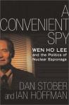 A Convenient Spy: Wen Ho Lee and the Politics of Nuclear Espionage - Dan Stober, Ian Hoffman