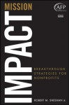 Mission Impact: Breakthrough Strategies for Nonprofits (The AFP/Wiley Fund Development Series) - Robert M. Sheehan