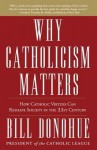 Why Catholicism Matters: How Catholic Virtues Can Reshape Society in the Twenty-First Century - William Donohue