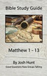 Bible Study Guide -- Matthew 1 - 13: Good Questions Have Groups Talking - Josh Hunt