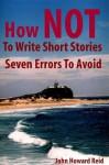 How NOT To Write Short Stories Seven Errors To Avoid (Essential Writers' Guidebooks) - John Howard Reid