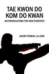 Tae Kwon Do Kom Do Kwan: An Introduction for New Students - Jason Thomas, Philip Hornsey