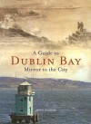 A Guide to Dublin Bay: Mirror to the City - John Givens