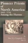 Pioneer Priests of North America 1642-1710: Among the Hurons - T. Campbell