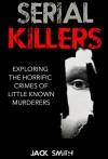 Serial Killers: Exploring the Horrific Crimes of Little Known Murderers - Jack Smith, Marjorie Kramer