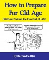 How To Prepare for Old Age: Without Taking the Fun Out of Life - Bernard Otis