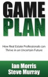 Game Plan: How Real Estate Professionals Can Thrive in an Uncertain Future - Ian Matthew Morris, Steve Murray, Travis Saxton