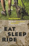 Eat, Sleep, Ride: How I Braved Bears, Badlands, and Big Breakfasts in My Quest to Cycle the Tour Divide - Paul Howard