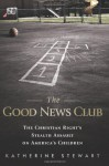 The Good News Club: The Christian Right's Stealth Assault on America's Children - Katherine Stewart