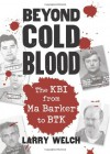 Beyond Cold Blood: The KBI from Ma Barker to BTK - Larry Welch