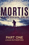 Mortis - Part One (The Mortis Desolation, Book One) - Logan Rutherford