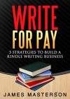 Write for Pay: 5 Strategies to Build a Kindle Writing Business - James Masterson