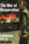 The War of Desperation: Lebanon 1982-85 - John Laffin
