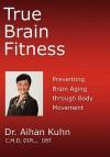True Brain Fitness: Preventing Brain Aging Through Body Movement - Aihan Kuhn