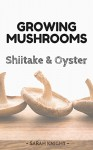 Growing Shiitake and Oyster Mushrooms: Beginner's reference guide for growing shiitake and oyster mushrooms for pleasure and selling them for profit (Natural Living Book 3) - Sarah Knight