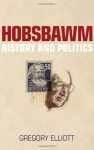 Hobsbawm: History and Politics - Gregory Elliott