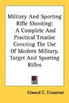 Military and Sporting Rifle Shooting: A Complete and Practical Treatise Covering the Use of Modern Military, Target and Sporting Rifles - Edward C. Crossman